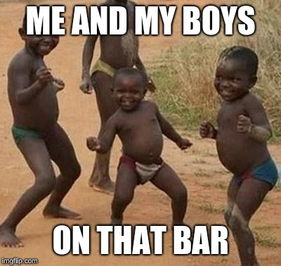It ended by them kicking us out | ME AND MY BOYS ON THAT BAR | image tagged in african kids dancing,memes,third world success kid,dancing,queen | made w/ Imgflip meme maker