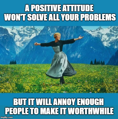 Smile -- so people will wonder what you're up to. | A POSITIVE ATTITUDE WON'T SOLVE ALL YOUR PROBLEMS BUT IT WILL ANNOY ENOUGH PEOPLE TO MAKE IT WORTHWHILE | image tagged in the sound of music happiness,positive thinking,annoying people,evil smile | made w/ Imgflip meme maker