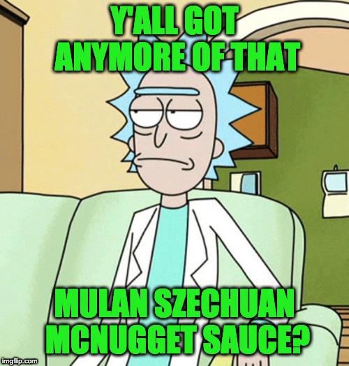 Rick Sanchez | Y'ALL GOT ANYMORE OF THAT MULAN SZECHUAN MCNUGGET SAUCE? | image tagged in rick sanchez | made w/ Imgflip meme maker