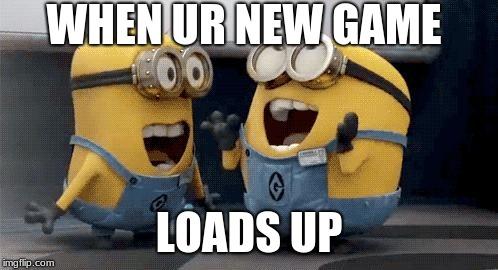 Excited Minions | WHEN UR NEW GAME LOADS UP | image tagged in memes,excited minions | made w/ Imgflip meme maker
