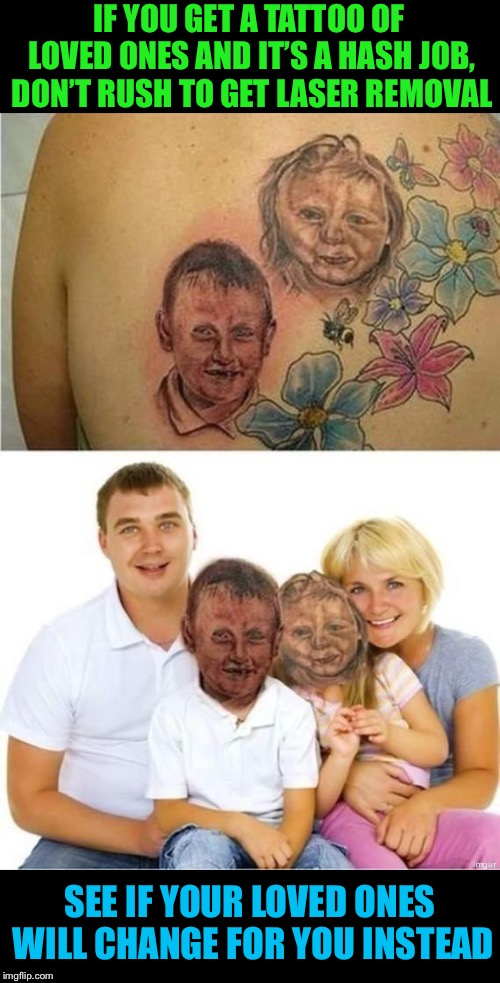 That's true love, now everybody's happy.  |  IF YOU GET A TATTOO OF LOVED ONES AND IT'S A HASH JOB, DON'T RUSH TO GET LASER REMOVAL; SEE IF YOUR LOVED ONES WILL CHANGE FOR YOU INSTEAD | image tagged in memes,tattoo,fail,changes,kids,faces | made w/ Imgflip meme maker