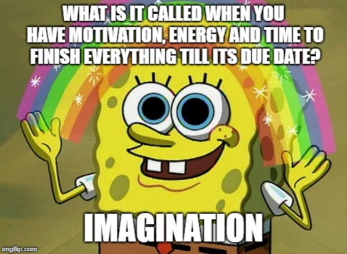 Imagination Spongebob | WHAT IS IT CALLED WHEN YOU HAVE MOTIVATION, ENERGY AND TIME TO FINISH EVERYTHING TILL ITS DUE DATE? IMAGINATION | image tagged in memes,imagination spongebob | made w/ Imgflip meme maker
