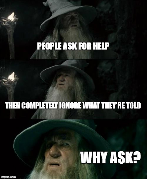 Confused Gandalf | PEOPLE ASK FOR HELP THEN COMPLETELY IGNORE WHAT THEY'RE TOLD WHY ASK? | image tagged in memes,confused gandalf | made w/ Imgflip meme maker