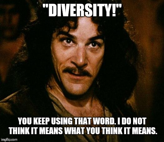 "Inigo Montoya | ""DIVERSITY!"" YOU KEEP USING THAT WORD. I DO NOT THINK IT MEANS WHAT YOU THINK IT MEANS. 