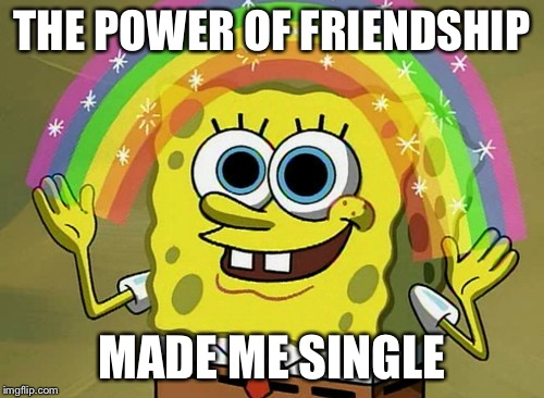 Imagination Spongebob |  THE POWER OF FRIENDSHIP; MADE ME SINGLE | image tagged in memes,imagination spongebob | made w/ Imgflip meme maker