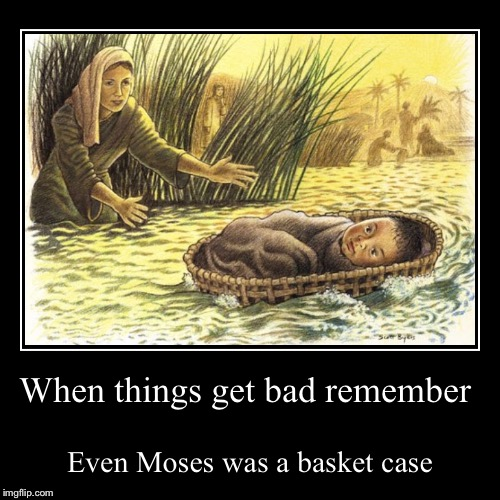 You're all in de-Nile. | When things get bad remember | Even Moses was a basket case | image tagged in funny,demotivationals,reed basket,moses,bible,jewish | made w/ Imgflip demotivational maker