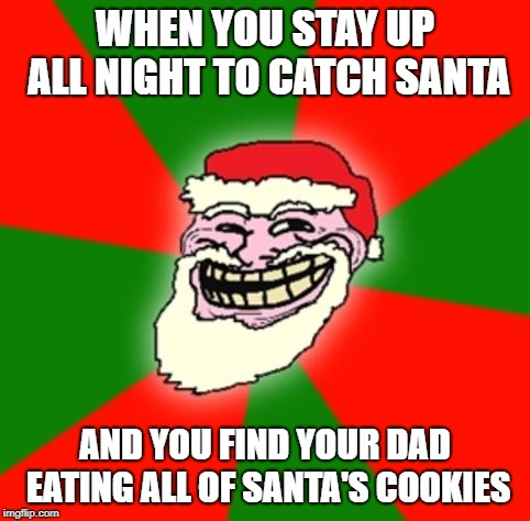 christmas santa claus troll face | WHEN YOU STAY UP ALL NIGHT TO CATCH SANTA AND YOU FIND YOUR DAD EATING ALL OF SANTA'S COOKIES | image tagged in christmas santa claus troll face | made w/ Imgflip meme maker
