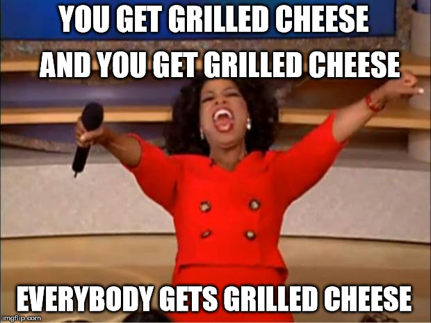 You all Get Grilled Cheese Sandwiches!  |  AND YOU GET GRILLED CHEESE; YOU GET GRILLED CHEESE; EVERYBODY GETS GRILLED CHEESE | image tagged in memes,oprah you get a,grilled cheese,grilled cheese sandwich,orillia,the cheesy pickup | made w/ Imgflip meme maker