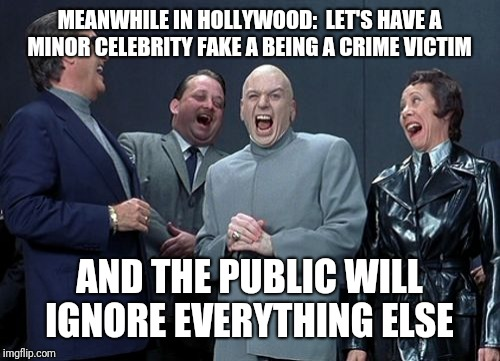 Laughing Villains |  MEANWHILE IN HOLLYWOOD:  LET'S HAVE A MINOR CELEBRITY FAKE A BEING A CRIME VICTIM; AND THE PUBLIC WILL IGNORE EVERYTHING ELSE | image tagged in memes,laughing villains | made w/ Imgflip meme maker