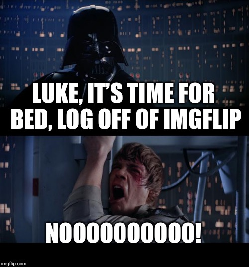 Star Wars No Meme | LUKE, IT'S TIME FOR BED, LOG OFF OF IMGFLIP NOOOOOOOOOO! | image tagged in memes,star wars no | made w/ Imgflip meme maker