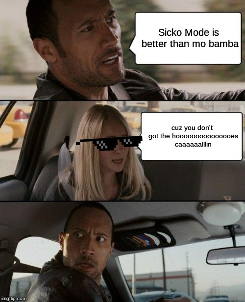 The Rock Driving | Sicko Mode is better than mo bamba cuz you don't got the hooooooooooooooes caaaaaalllin | image tagged in memes,the rock driving | made w/ Imgflip meme maker