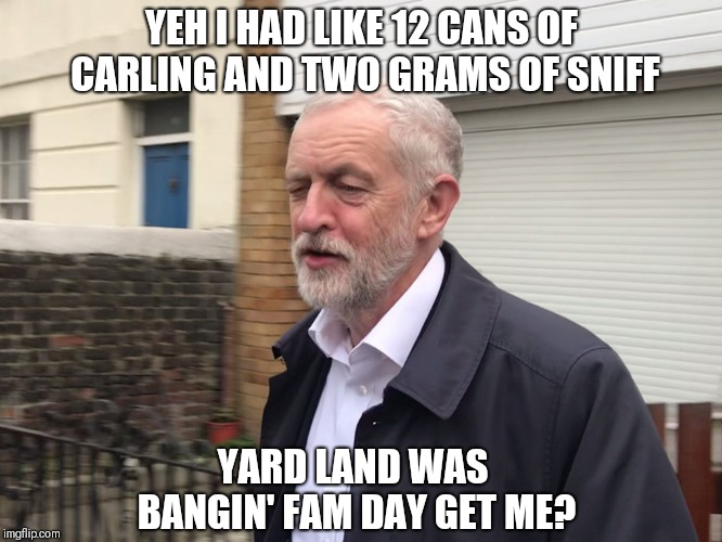 Jeremy Corbyn | YEH I HAD LIKE 12 CANS OF CARLING AND TWO GRAMS OF SNIFF YARD LAND WAS BANGIN' FAM DAY GET ME? | image tagged in jeremy corbyn | made w/ Imgflip meme maker