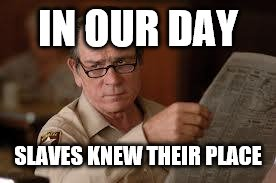 no country for old men tommy lee jones | IN OUR DAY SLAVES KNEW THEIR PLACE | image tagged in no country for old men tommy lee jones | made w/ Imgflip meme maker