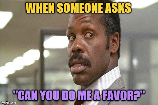 "*Oh man, here we go...* | WHEN SOMEONE ASKS ""CAN YOU DO ME A FAVOR?"" 