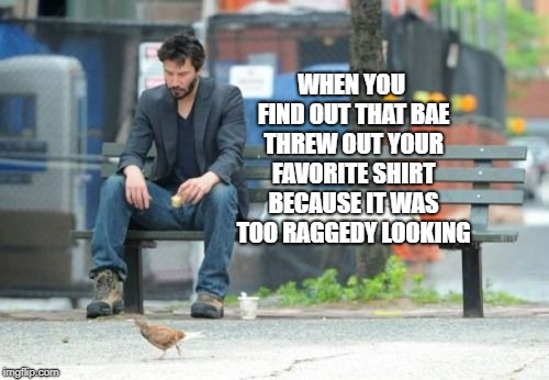 Sad Keanu | WHEN YOU FIND OUT THAT BAE THREW OUT YOUR FAVORITE SHIRT BECAUSE IT WAS TOO RAGGEDY LOOKING | image tagged in memes,sad keanu | made w/ Imgflip meme maker
