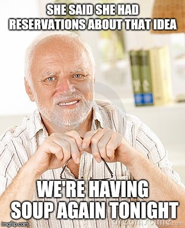 harold unsure | SHE SAID SHE HAD RESERVATIONS ABOUT THAT IDEA WE'RE HAVING SOUP AGAIN TONIGHT | image tagged in harold unsure | made w/ Imgflip meme maker