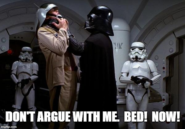 vader choke | DON'T ARGUE WITH ME.  BED!  NOW! | image tagged in vader choke | made w/ Imgflip meme maker