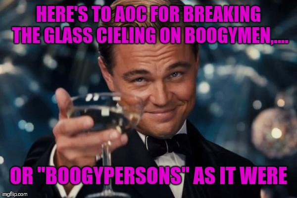 "Bronx woman bad | HERE'S TO AOC FOR BREAKING THE GLASS CIELING ON BOOGYMEN,.... OR ""BOOGYPERSONS"" AS IT WERE 