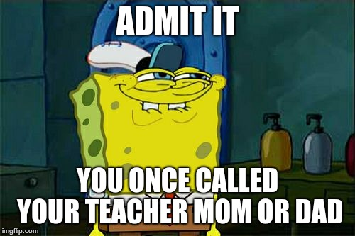 Dont You Squidward Meme | ADMIT IT YOU ONCE CALLED YOUR TEACHER MOM OR DAD | image tagged in memes,dont you squidward | made w/ Imgflip meme maker