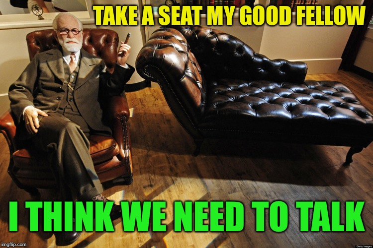 Freud couch | TAKE A SEAT MY GOOD FELLOW I THINK WE NEED TO TALK | image tagged in freud couch | made w/ Imgflip meme maker