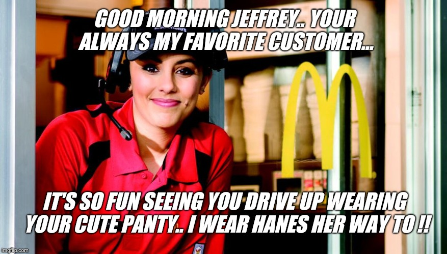Hanes her way at McDonald's today... | GOOD MORNING JEFFREY.. YOUR ALWAYS MY FAVORITE CUSTOMER... IT'S SO FUN SEEING YOU DRIVE UP WEARING YOUR CUTE PANTY.. I WEAR HANES HER WAY TO | image tagged in honest mcdonald's employee,drive thru,customer,panties,gay guy | made w/ Imgflip meme maker
