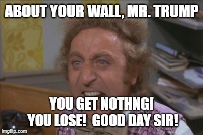 Angry Willy Wonka | ABOUT YOUR WALL, MR. TRUMP YOU GET NOTHNG! YOU LOSE!  GOOD DAY SIR! | image tagged in angry willy wonka,donald trump,trump bill signing | made w/ Imgflip meme maker