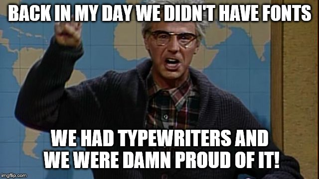 BACK IN MY DAY WE DIDN'T HAVE FONTS; WE HAD TYPEWRITERS AND WE WERE DAMN PROUD OF IT! | image tagged in fonts,angry,grandpa,typewriters | made w/ Imgflip meme maker