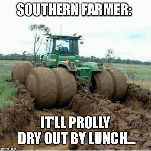 Southern Farmer Be Like: Too Wet | SOUTHERN FARMER: IT'LL PROLLY DRY OUT BY LUNCH... | image tagged in tractor,stuck,john deere,mud,farmer,farming | made w/ Imgflip meme maker