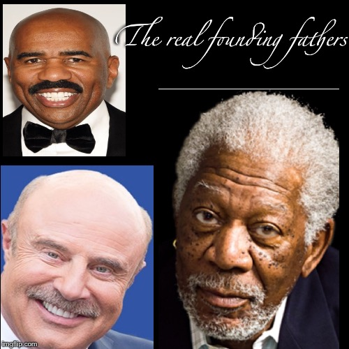 Farther Abraham has got nothing on these three |  The real founding fathers | image tagged in memes,morgan freeman,morgan freeman god,dr phil,steve harvey | made w/ Imgflip meme maker
