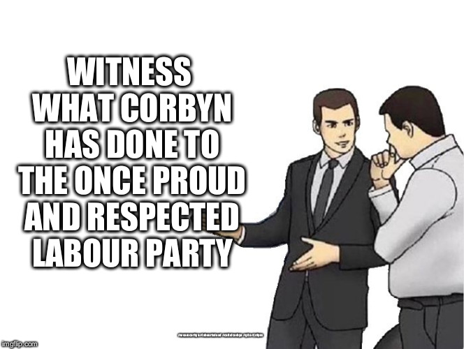Corbyn's Labour Party - institutionally anti-Semitic  | WITNESS WHAT CORBYN HAS DONE TO THE ONCE PROUD AND RESPECTED LABOUR PARTY #wearecorbyn #labourisdead #cultofcorbyn #gtto #jc4pm | image tagged in funny,labourisdead,cultofcorbyn,gtto jc4pm,wearecorbyn,anti-semite and a racist | made w/ Imgflip meme maker