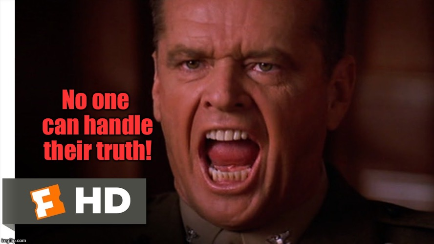 You can't handle the truth | No one can handle their truth! | image tagged in you cant handle the truth | made w/ Imgflip meme maker
