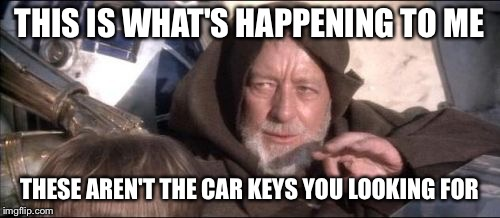 These Arent The Droids You Were Looking For | THIS IS WHAT'S HAPPENING TO ME THESE AREN'T THE CAR KEYS YOU LOOKING FOR | image tagged in memes,these arent the droids you were looking for | made w/ Imgflip meme maker