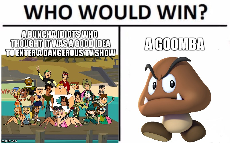 For Real Tho. What Were They Thinking Back Then? |  A BUNCHA IDIOTS WHO THOUGHT IT WAS A GOOD IDEA TO ENTER A DANGEROUS TV SHOW; A GOOMBA | image tagged in memes,who would win,total drama,super mario bros,goomba | made w/ Imgflip meme maker