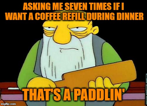 I eventually just hid the coffee mug behind the napkin dispenser. | ASKING ME SEVEN TIMES IF I WANT A COFFEE REFILL DURING DINNER THAT'S A PADDLIN' | image tagged in memes,that's a paddlin',clingy waitresses,restaurant,funny,the answer is still no | made w/ Imgflip meme maker