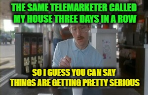 Would you like to extend the warranty on your car? Well I'll just call back tomorrow in case you've changed your mind. |  THE SAME TELEMARKETER CALLED MY HOUSE THREE DAYS IN A ROW; SO I GUESS YOU CAN SAY THINGS ARE GETTING PRETTY SERIOUS | image tagged in memes,so i guess you can say things are getting pretty serious,telemarketer,telemarketing,stop calling me,funny | made w/ Imgflip meme maker
