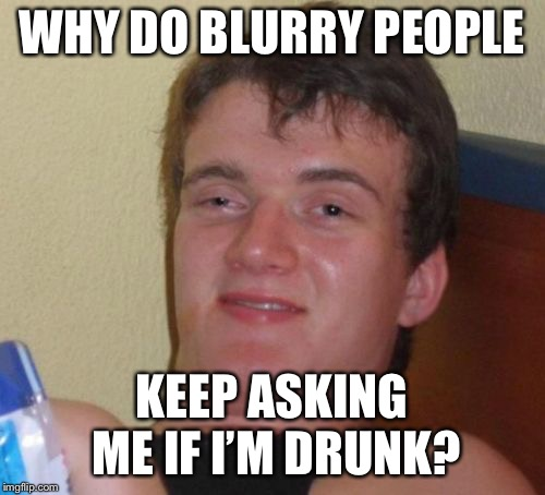 10 Guy | WHY DO BLURRY PEOPLE KEEP ASKING ME IF I'M DRUNK? | image tagged in memes,10 guy | made w/ Imgflip meme maker