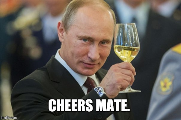 Putin Cheers | CHEERS MATE. | image tagged in putin cheers | made w/ Imgflip meme maker