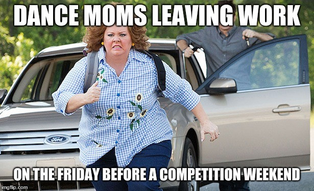 Running away | DANCE MOMS LEAVING WORK ON THE FRIDAY BEFORE A COMPETITION WEEKEND | image tagged in running away | made w/ Imgflip meme maker