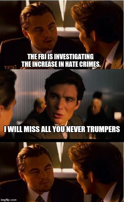 Are you on the list? | THE FBI IS INVESTIGATING THE INCREASE IN HATE CRIMES. I WILL MISS ALL YOU NEVER TRUMPERS | image tagged in memes,inception,fbi,hate crimes,democrats the party of hate,maga | made w/ Imgflip meme maker