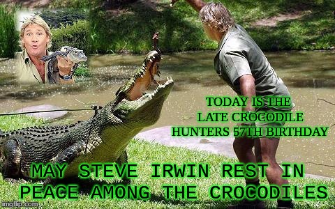 May this Great Man from Australia forever be in peace and know his Family continues his legacy |  TODAY IS THE LATE CROCODILE HUNTERS 57TH BIRTHDAY; MAY STEVE IRWIN REST IN PEACE AMONG THE CROCODILES | image tagged in the crocodile hunter,happy birthday,steve irwin,steve irwin crocodile hunter,rest in peace | made w/ Imgflip meme maker