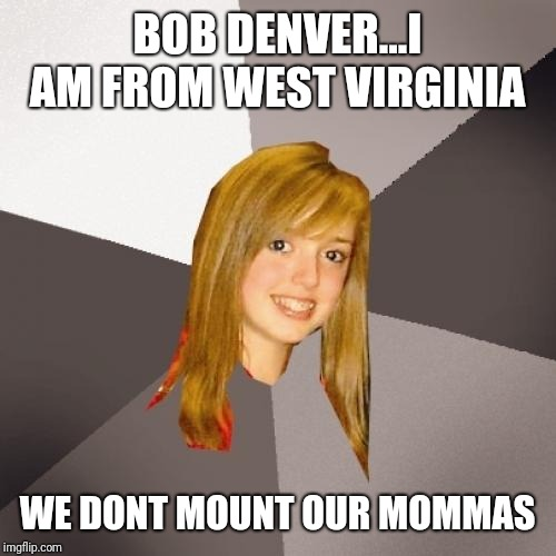 Musically Oblivious 8th Grader | BOB DENVER...I AM FROM WEST VIRGINIA WE DONT MOUNT OUR MOMMAS | image tagged in memes,musically oblivious 8th grader | made w/ Imgflip meme maker