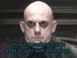 Uncle Fester makeup  | How my makeup looks after a night with zero sleep. | image tagged in uncle fester,makeup,no sleep,insomnia | made w/ Imgflip meme maker
