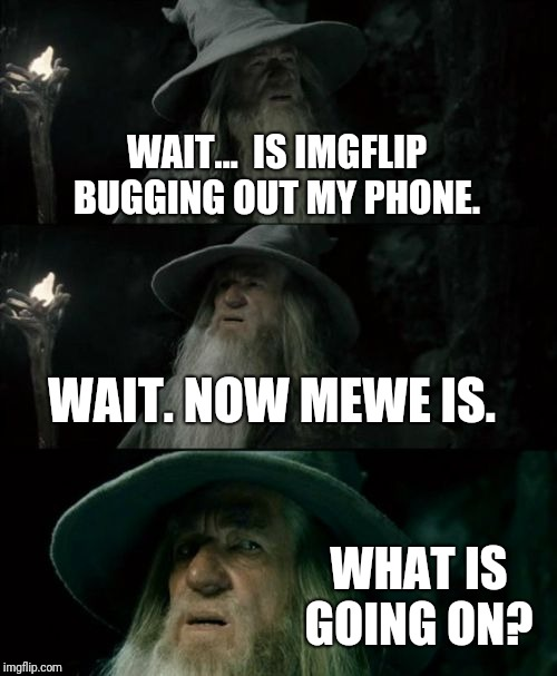 Is my phone okay?  | WAIT...  IS IMGFLIP BUGGING OUT MY PHONE. WAIT. NOW MEWE IS. WHAT IS GOING ON? | image tagged in memes,confused gandalf,technical difficulties,mewe | made w/ Imgflip meme maker