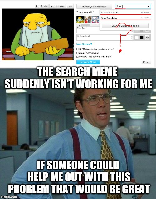 Need help, Meme search not working. | THE SEARCH MEME SUDDENLY ISN'T WORKING FOR ME IF SOMEONE COULD HELP ME OUT WITH THIS PROBLEM THAT WOULD BE GREAT | image tagged in memes,that would be great,need help,imgflip mods | made w/ Imgflip meme maker