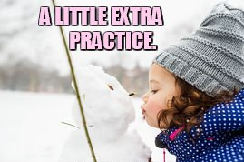 When You Feel You Need |  A LITTLE EXTRA      PRACTICE. | image tagged in memes,girl,kissing,snowman,extra,practice | made w/ Imgflip meme maker