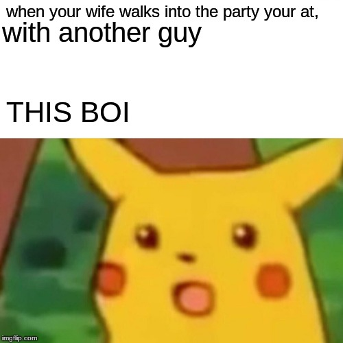 my wife left me for a buff dude |  when your wife walks into the party your at, with another guy; THIS BOI | image tagged in memes,surprised pikachu,husband wife,funny,boi | made w/ Imgflip meme maker