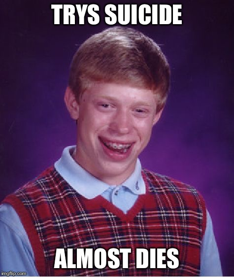 Bad Luck Brian Meme | TRYS SUICIDE ALMOST DIES | image tagged in memes,bad luck brian | made w/ Imgflip meme maker
