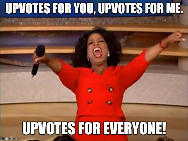 Oprah You Get A Meme | UPVOTES FOR YOU, UPVOTES FOR ME. UPVOTES FOR EVERYONE! | image tagged in memes,oprah you get a | made w/ Imgflip meme maker