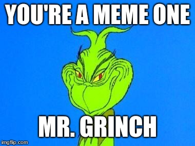 Mr. Grinch | YOU'RE A MEME ONE MR. GRINCH | image tagged in the grinch,grinch,evil smile,true,memes | made w/ Imgflip meme maker