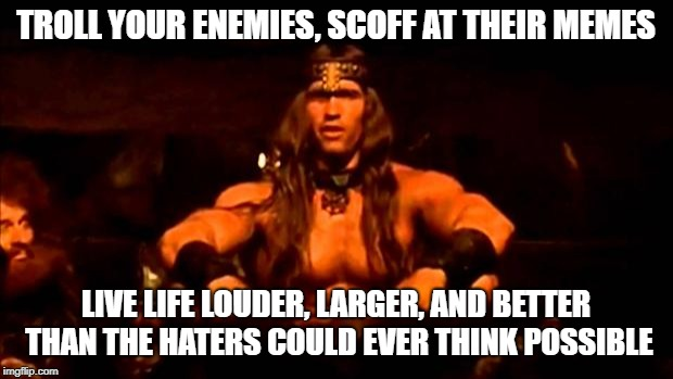 conan crush your enemies | TROLL YOUR ENEMIES, SCOFF AT THEIR MEMES LIVE LIFE LOUDER, LARGER, AND BETTER THAN THE HATERS COULD EVER THINK POSSIBLE | image tagged in conan crush your enemies | made w/ Imgflip meme maker